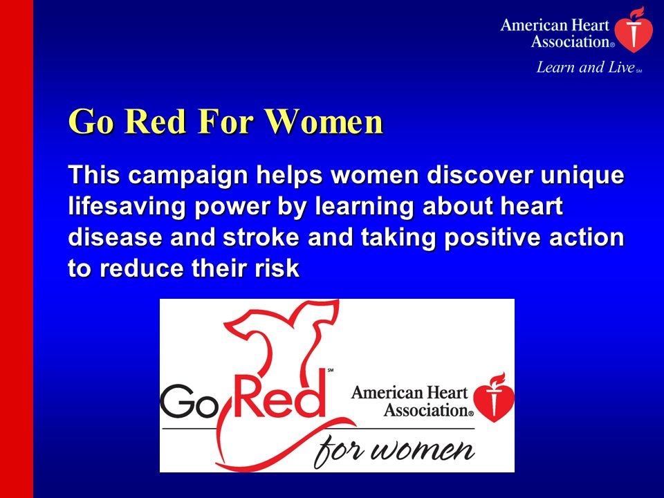 Go Red For Women This campaign helps women discover unique lifesaving power by learning about heart disease and stroke and taking positive action to reduce their risk
