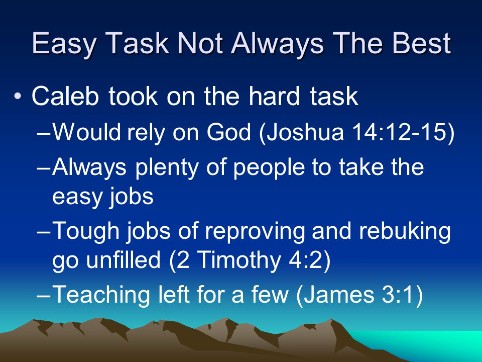 Easy Task Not Always The Best Caleb took on the hard task –Would rely on God (Joshua 14:12-15) –Always plenty of people to take the easy jobs –Tough jobs of reproving and rebuking go unfilled (2 Timothy 4:2) –Teaching left for a few (James 3:1)