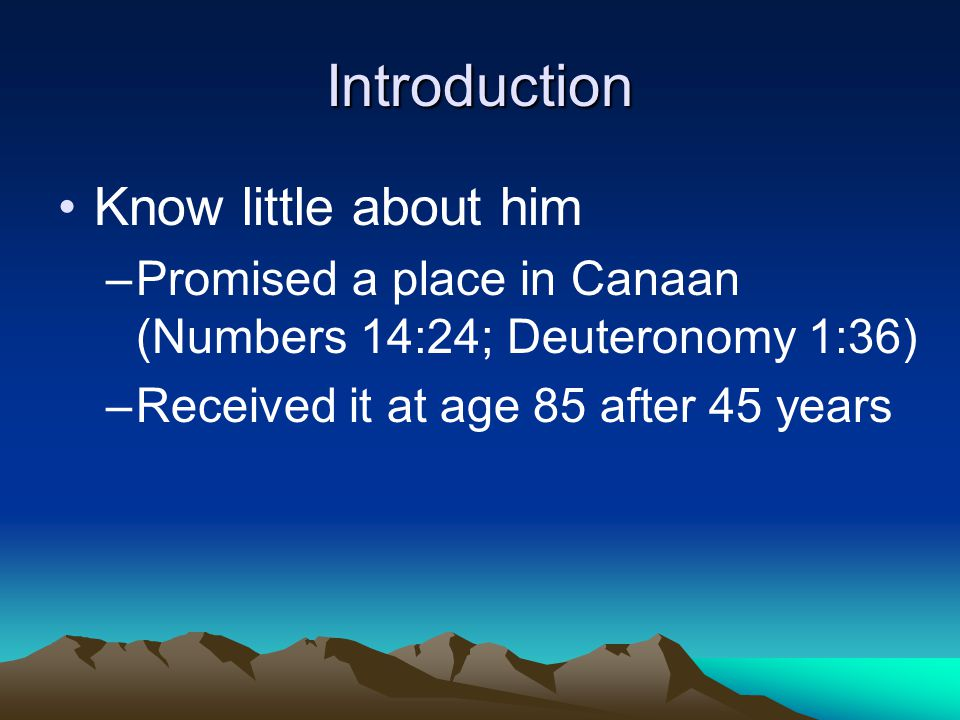 Introduction Know little about him –P–Promised a place in Canaan (Numbers 14:24; Deuteronomy 1:36) –R–Received it at age 85 after 45 years