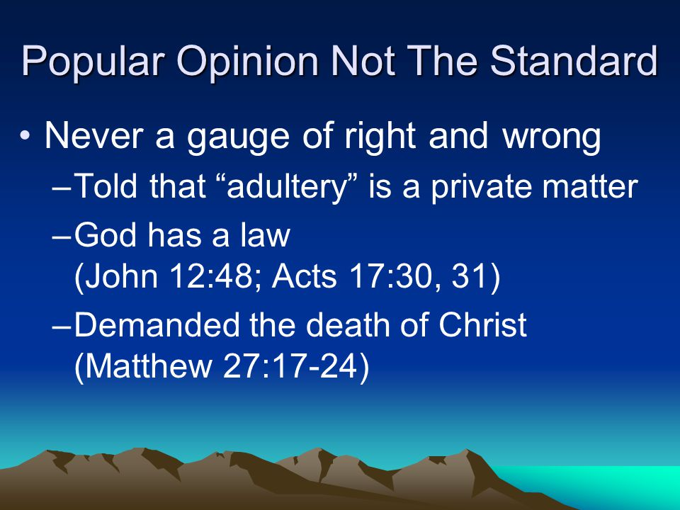 Popular Opinion Not The Standard Never a gauge of right and wrong –T–Told that adultery is a private matter –G–God has a law (John 12:48; Acts 17:30, 31) –D–Demanded the death of Christ (Matthew 27:17-24)