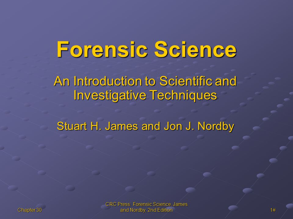 Chapter 30 CRC Press: Forensic Science, James and Nordby, 2nd Edition 1# Forensic Science An Introduction to Scientific and Investigative Techniques Stuart H.