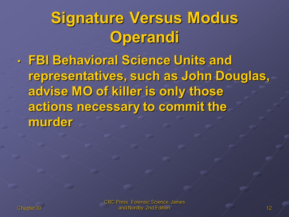 12Chapter 30 CRC Press: Forensic Science, James and Nordby, 2nd Edition Signature Versus Modus Operandi FBI Behavioral Science Units and representatives, such as John Douglas, advise MO of killer is only those actions necessary to commit the murder FBI Behavioral Science Units and representatives, such as John Douglas, advise MO of killer is only those actions necessary to commit the murder