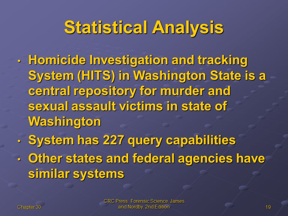 19Chapter 30 CRC Press: Forensic Science, James and Nordby, 2nd Edition Statistical Analysis Homicide Investigation and tracking System (HITS) in Washington State is a central repository for murder and sexual assault victims in state of Washington Homicide Investigation and tracking System (HITS) in Washington State is a central repository for murder and sexual assault victims in state of Washington System has 227 query capabilities System has 227 query capabilities Other states and federal agencies have similar systems Other states and federal agencies have similar systems