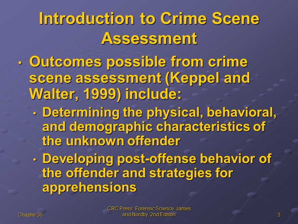 3Chapter 30 CRC Press: Forensic Science, James and Nordby, 2nd Edition Introduction to Crime Scene Assessment Outcomes possible from crime scene asses