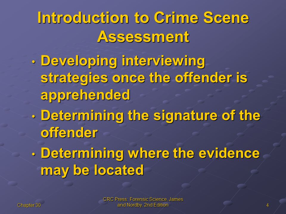 4Chapter 30 CRC Press: Forensic Science, James and Nordby, 2nd Edition Introduction to Crime Scene Assessment Developing interviewing strategies once the offender is apprehended Developing interviewing strategies once the offender is apprehended Determining the signature of the offender Determining the signature of the offender Determining where the evidence may be located Determining where the evidence may be located