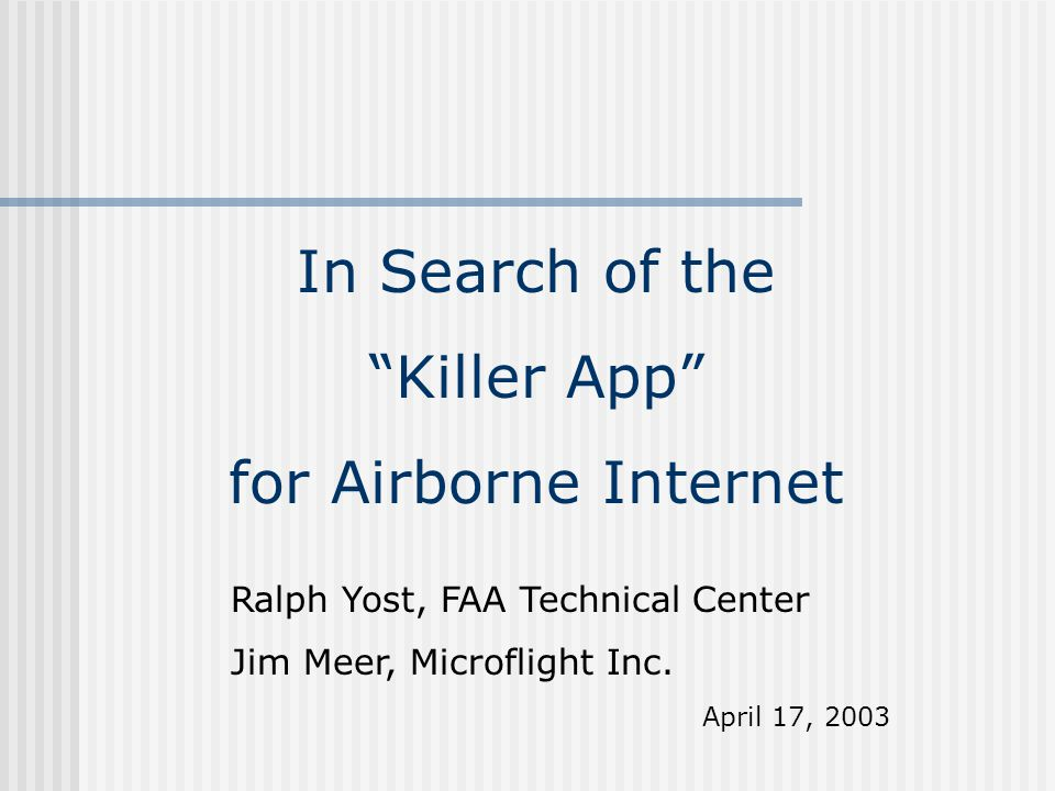 "In Search of the ""Killer App"" for Airborne Internet Ralph Yost, FAA Technical Center Jim Meer, Microflight Inc. April 17, 2003"