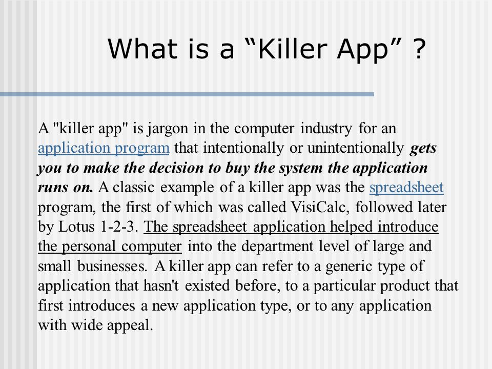 A killer app is jargon in the computer industry for an application program that intentionally or unintentionally gets you to make the decision to buy the system the application runs on.