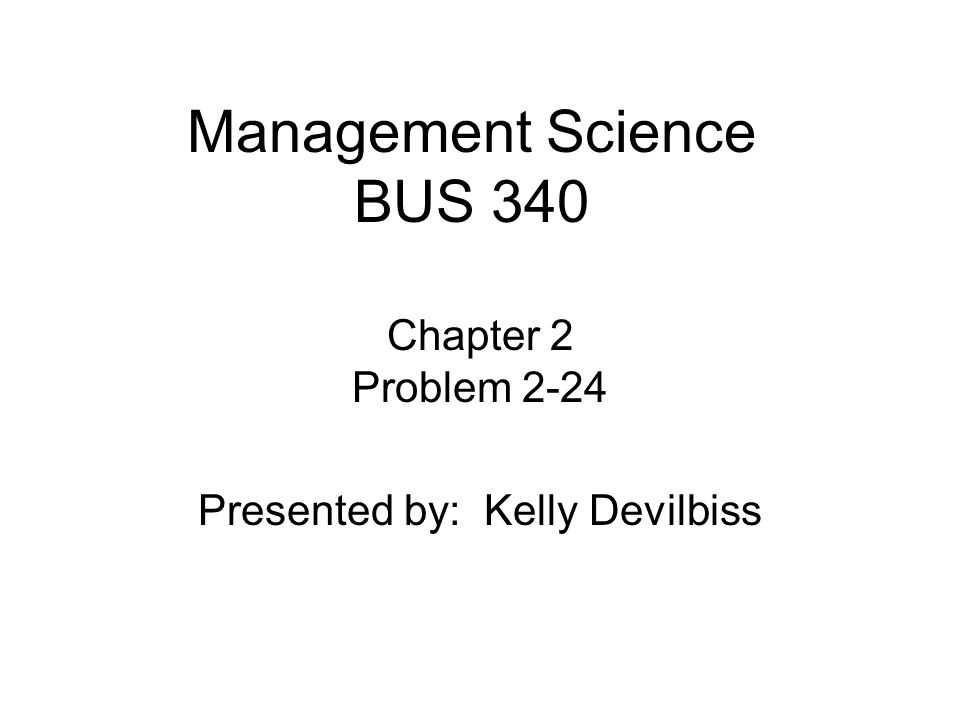 Management Science BUS 340 Chapter 2 Problem 2-24 Presented by: Kelly Devilbiss