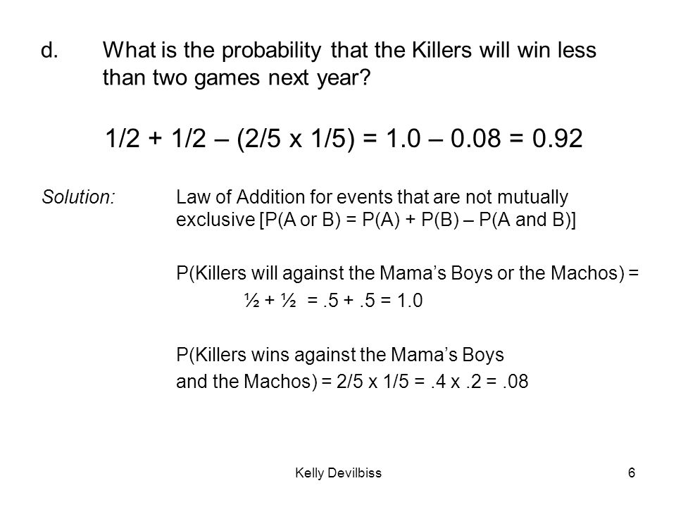 Kelly Devilbiss6 d.What is the probability that the Killers will win less than two games next year? 1/2 + 1/2 – (2/5 x 1/5) = 1.0 – 0.08 = 0.92 Soluti