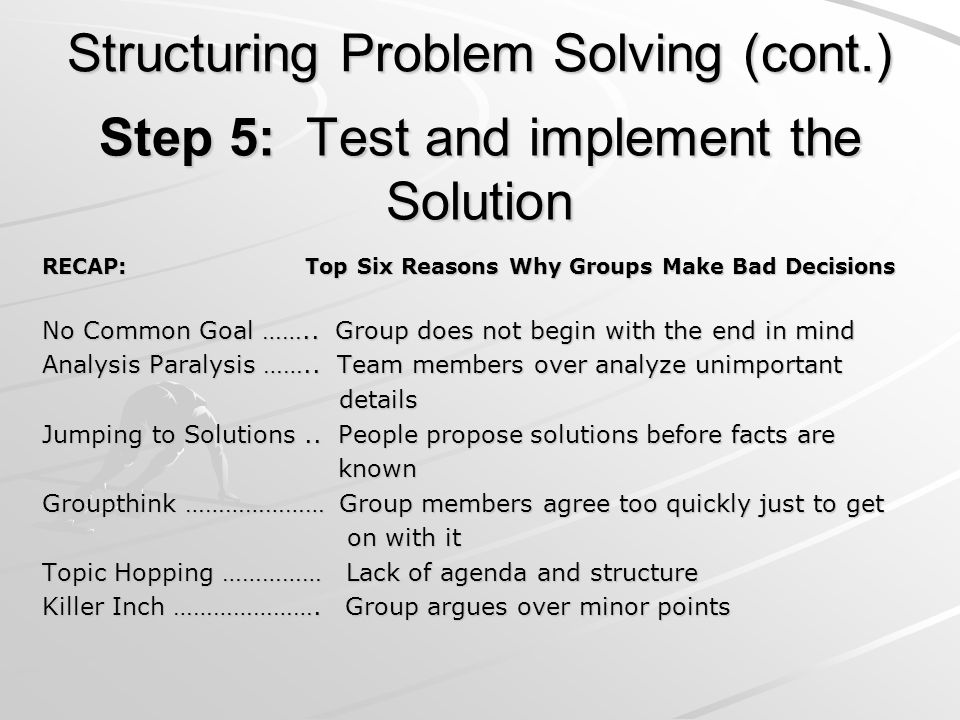 Step 5: Test and implement the Solution RECAP: Top Six Reasons Why Groups Make Bad Decisions No Common Goal …….. Group does not begin with the end in