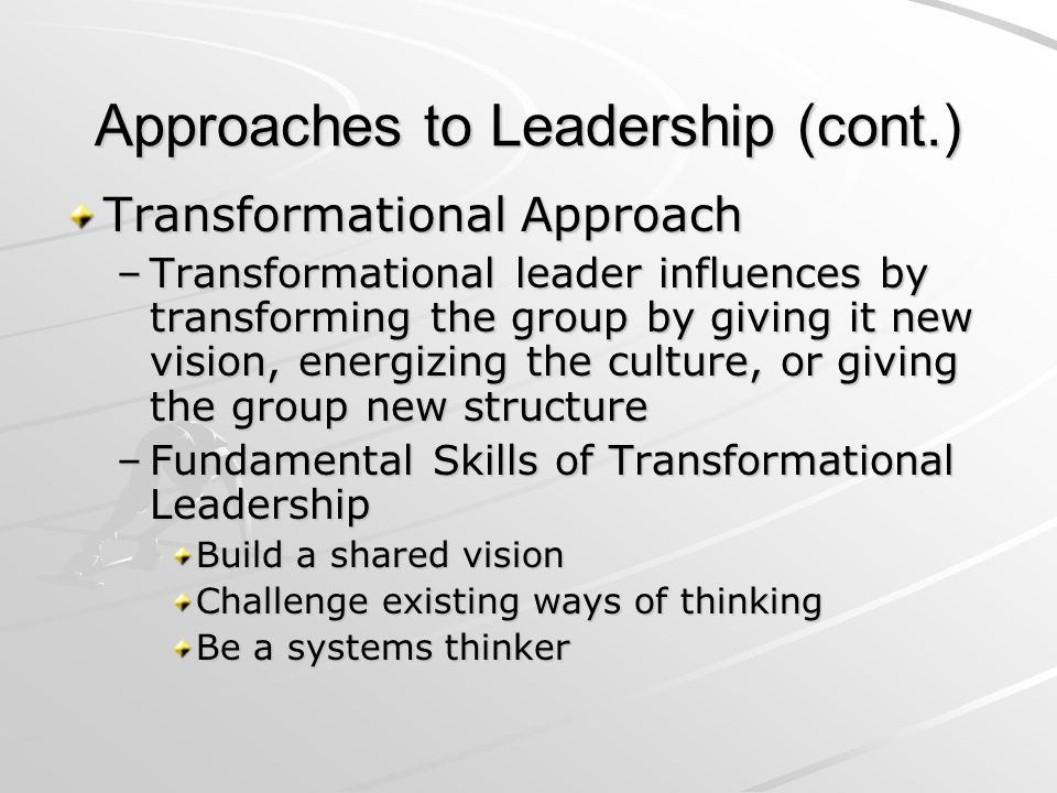 Approaches to Leadership (cont.) Transformational Approach –Transformational leader influences by transforming the group by giving it new vision, ener