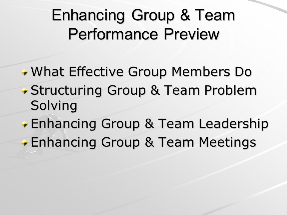 Enhancing Group & Team Performance Preview What Effective Group Members Do Structuring Group & Team Problem Solving Enhancing Group & Team Leadership