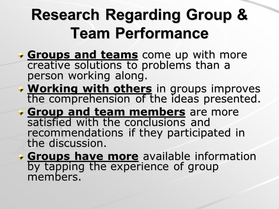 Research Regarding Group & Team Performance Groups and teams come up with more creative solutions to problems than a person working along. Working wit