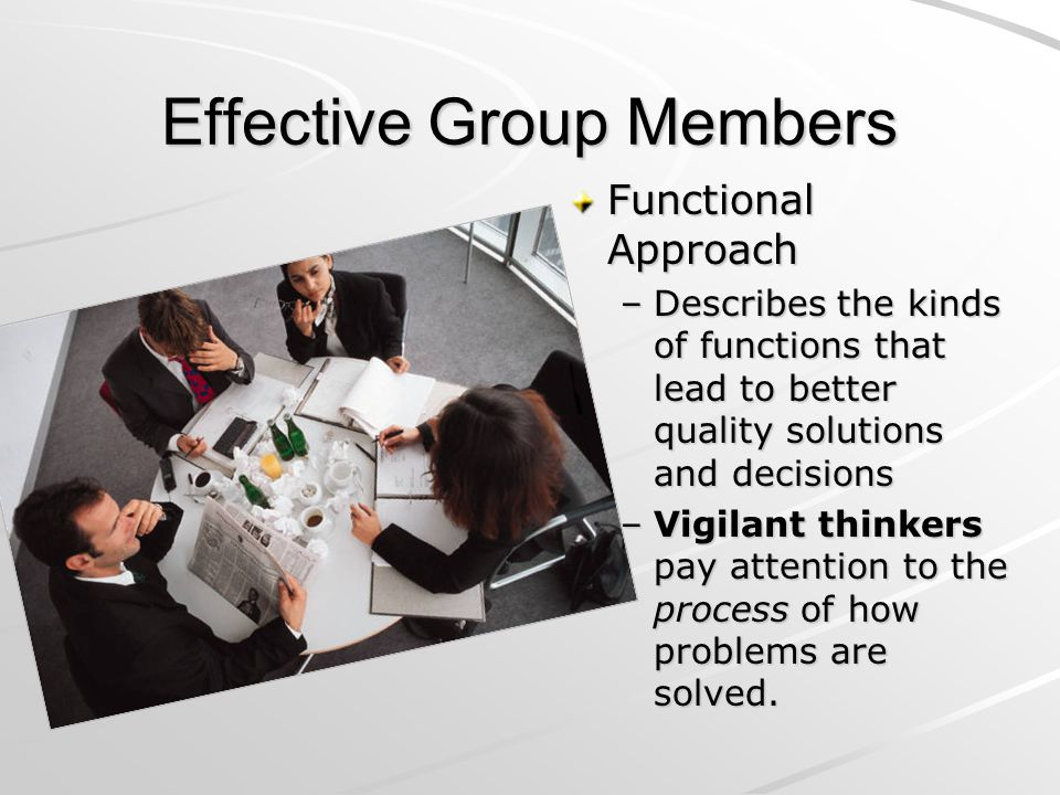 Effective Group Members Functional Approach –Describes the kinds of functions that lead to better quality solutions and decisions –Vigilant thinkers p