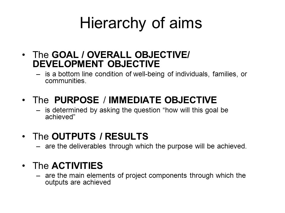 Hierarchy of aims The GOAL / OVERALL OBJECTIVE/ DEVELOPMENT OBJECTIVE –is a bottom line condition of well-being of individuals, families, or communiti