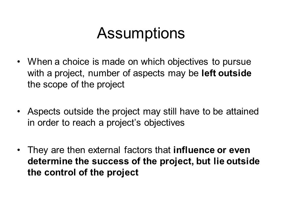 Assumptions When a choice is made on which objectives to pursue with a project, number of aspects may be left outside the scope of the project Aspects