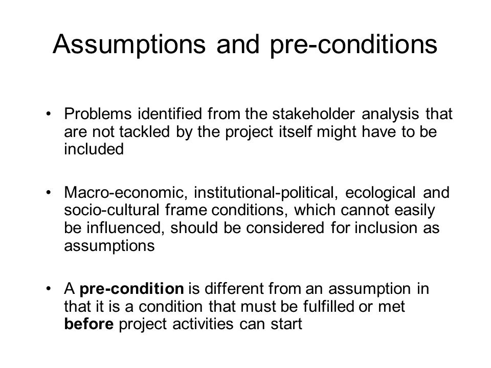 Assumptions and pre-conditions Problems identified from the stakeholder analysis that are not tackled by the project itself might have to be included