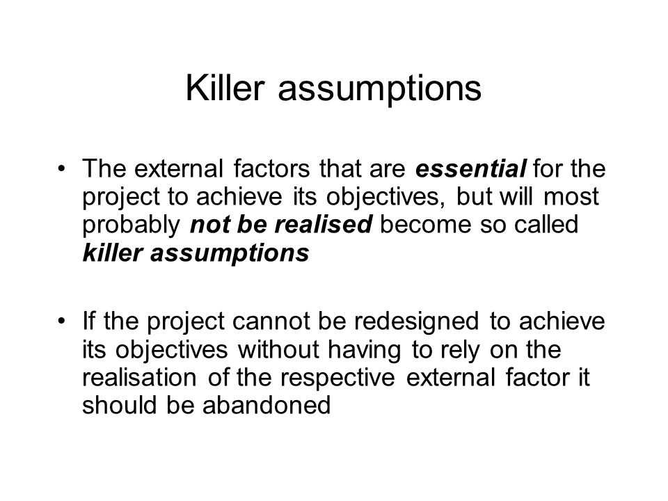 Killer assumptions The external factors that are essential for the project to achieve its objectives, but will most probably not be realised become so