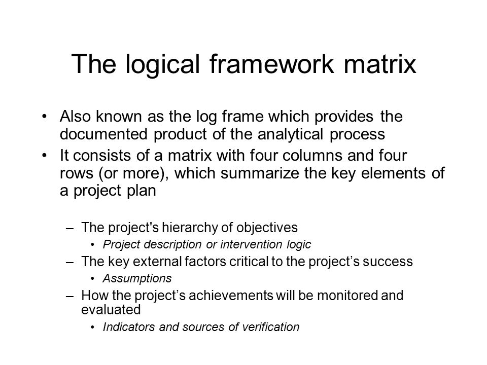 The logframe matrix Project strategy Objectively verifiable indicators Sources of verification Assumptions Overall objectives Purpose Results ActivitiesMeansCosts PRE CONDITION