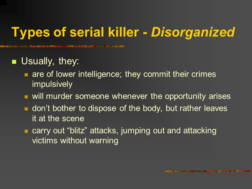 Types of serial killer - Disorganized Usually, they: are of lower intelligence; they commit their crimes impulsively will murder someone whenever the opportunity arises don't bother to dispose of the body, but rather leaves it at the scene carry out blitz attacks, jumping out and attacking victims without warning