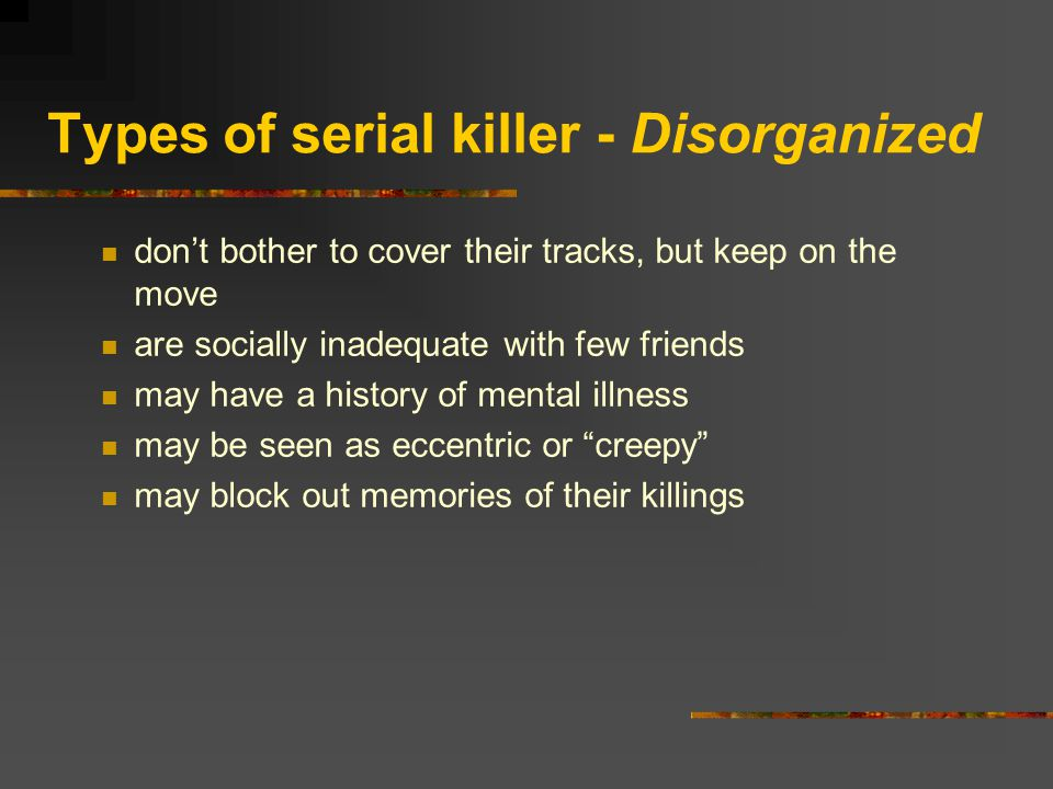 Types of serial killer - Disorganized don't bother to cover their tracks, but keep on the move are socially inadequate with few friends may have a history of mental illness may be seen as eccentric or creepy may block out memories of their killings