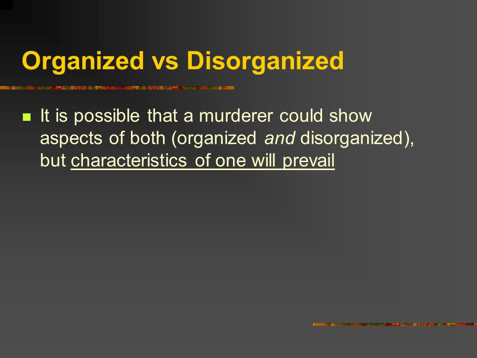 Organized vs Disorganized It is possible that a murderer could show aspects of both (organized and disorganized), but characteristics of one will prevail