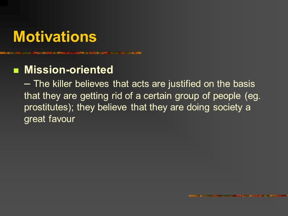Motivations Mission-oriented – The killer believes that acts are justified on the basis that they are getting rid of a certain group of people (eg.