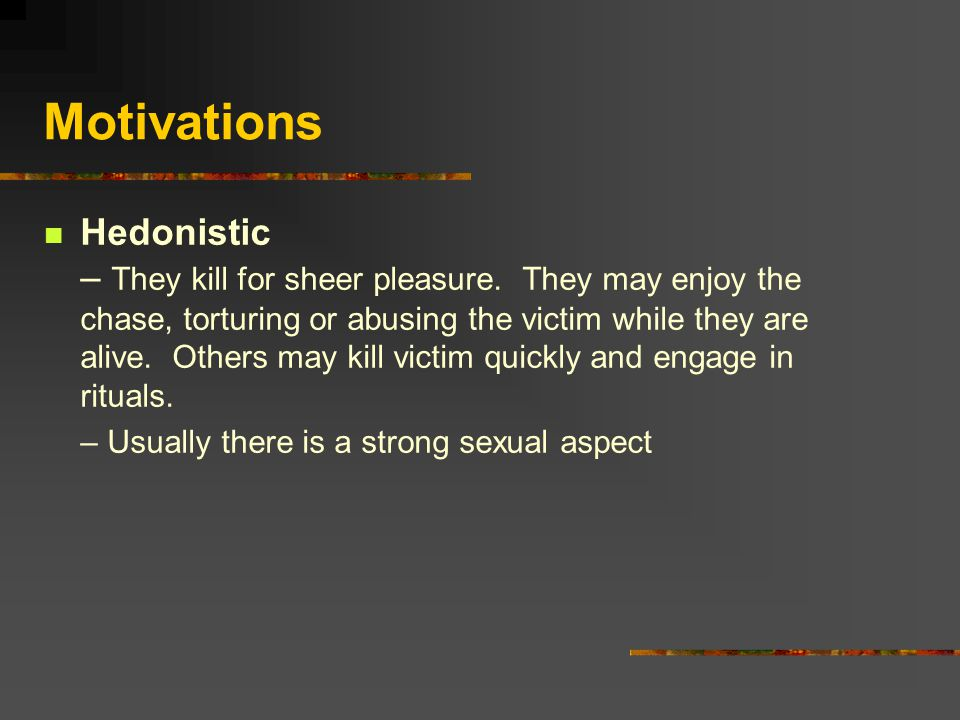 Motivations Hedonistic – They kill for sheer pleasure.