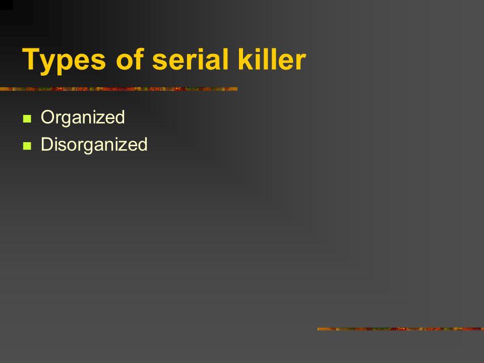 Types of serial killer Organized Disorganized