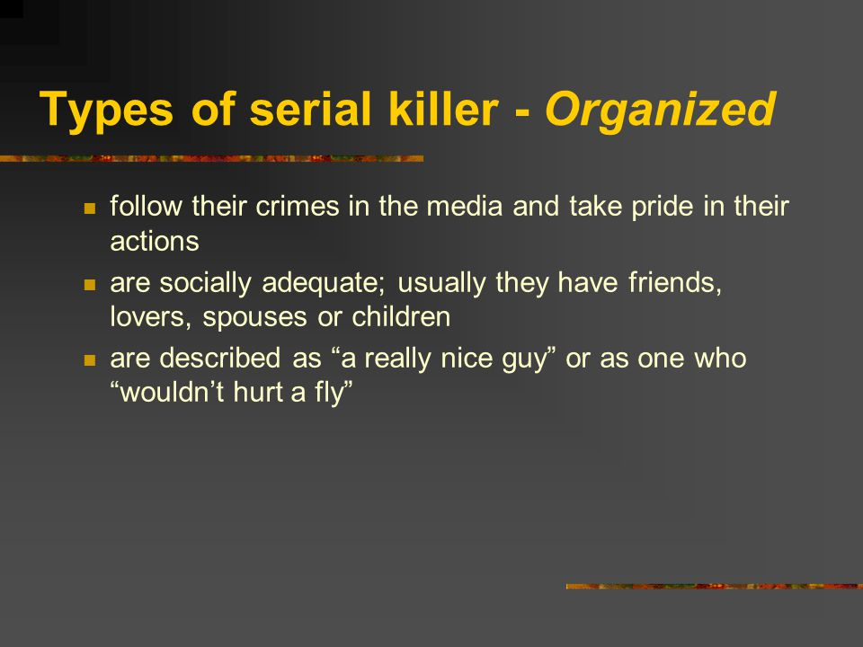 Types of serial killer - Organized follow their crimes in the media and take pride in their actions are socially adequate; usually they have friends, lovers, spouses or children are described as a really nice guy or as one who wouldn't hurt a fly