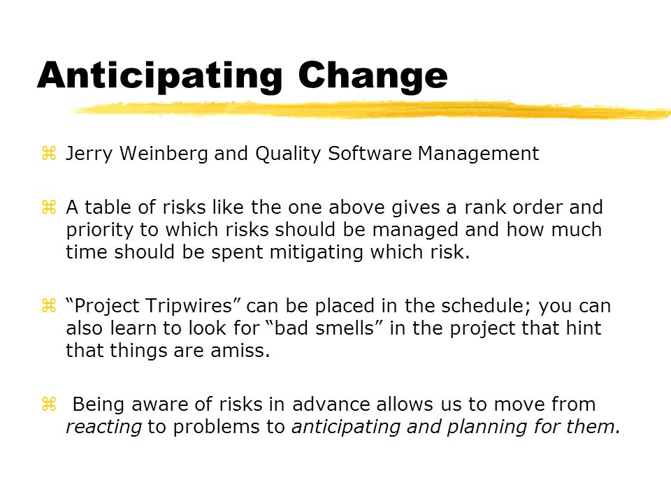 Anticipating Change zJerry Weinberg and Quality Software Management zA table of risks like the one above gives a rank order and priority to which risks should be managed and how much time should be spent mitigating which risk.