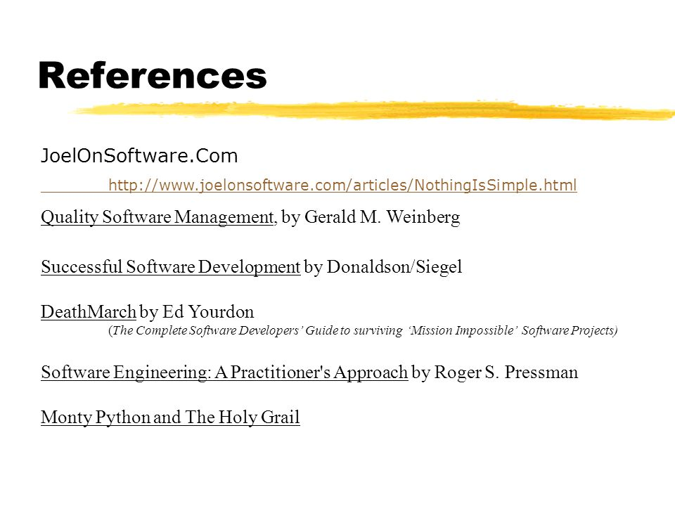 References JoelOnSoftware.Com http://www.joelonsoftware.com/articles/NothingIsSimple.html Quality Software Management, by Gerald M.