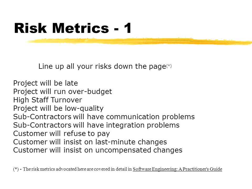 Risk Metrics - 1 Line up all your risks down the page (*) Project will be late Project will run over-budget High Staff Turnover Project will be low-quality Sub-Contractors will have communication problems Sub-Contractors will have integration problems Customer will refuse to pay Customer will insist on last-minute changes Customer will insist on uncompensated changes (*) - The risk metrics advocated here are covered in detail in Software Engineering: A Practitioner s Guide