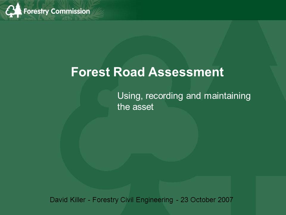 Forest Road Assessment Using, recording and maintaining the asset David Killer - Forestry Civil Engineering - 23 October 2007