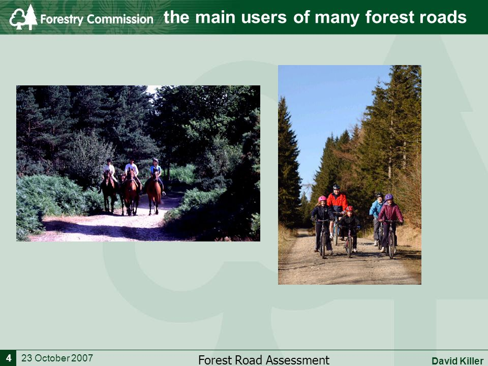 23 October 2007 Forest Road Assessment David Killer 4 the main users of many forest roads