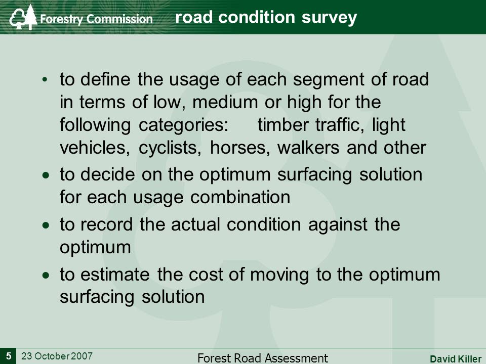 23 October 2007 Forest Road Assessment David Killer 5 road condition survey to define the usage of each segment of road in terms of low, medium or high for the following categories: timber traffic, light vehicles, cyclists, horses, walkers and other  to decide on the optimum surfacing solution for each usage combination  to record the actual condition against the optimum  to estimate the cost of moving to the optimum surfacing solution