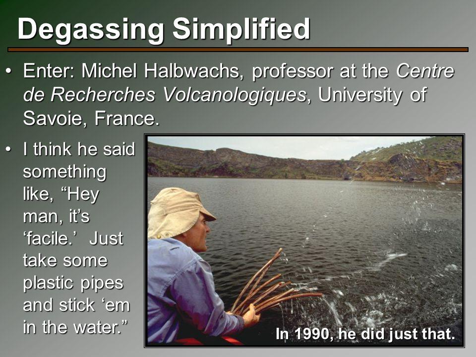 23 Degassing Simplified Enter: Michel Halbwachs, professor at the Centre de Recherches Volcanologiques, University of Savoie, France.Enter: Michel Hal