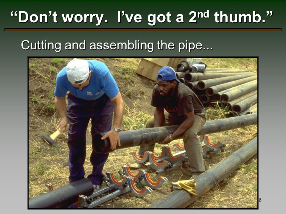 28 Don't worry. I've got a 2 nd thumb. Cutting and assembling the pipe...