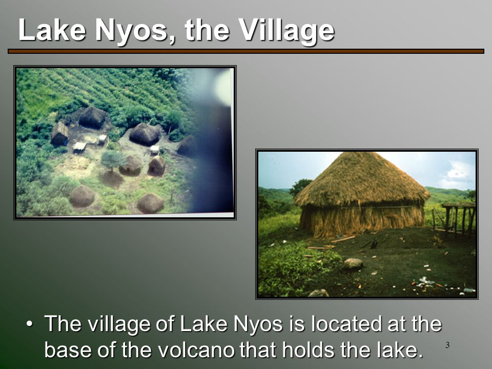 3 Lake Nyos, the Village The village of Lake Nyos is located at the base of the volcano that holds the lake.The village of Lake Nyos is located at the base of the volcano that holds the lake.