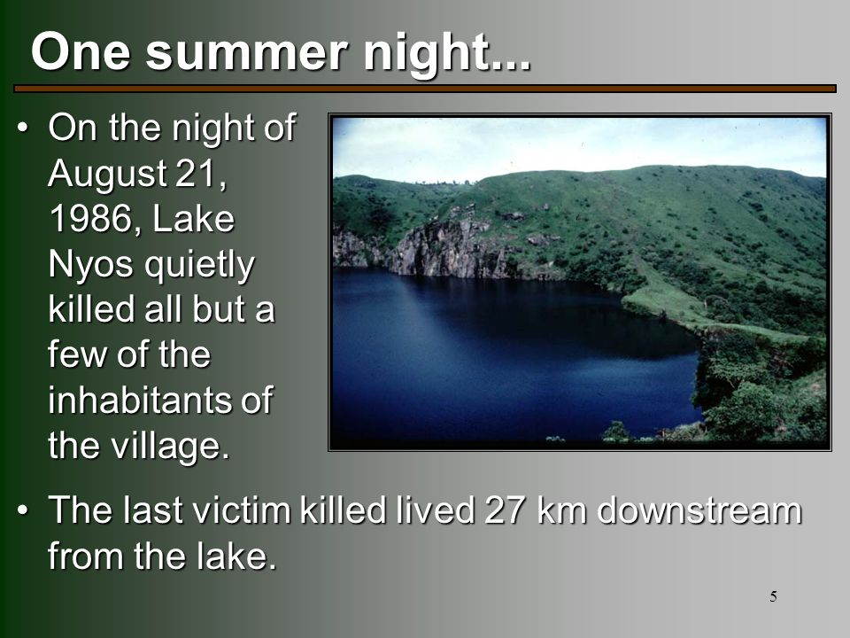 5 One summer night... On the night of August 21, 1986, Lake Nyos quietly killed all but a few of the inhabitants of the village.On the night of August
