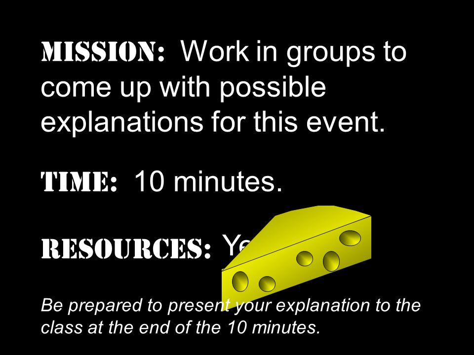 9 MISSION: Work in groups to come up with possible explanations for this event.