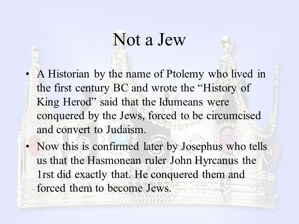 "Not a Jew A Historian by the name of Ptolemy who lived in the first century BC and wrote the ""History of King Herod"" said that the Idumeans were conqu"