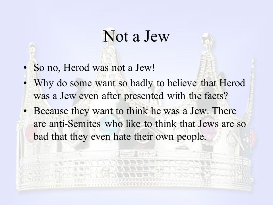 Not a Jew So no, Herod was not a Jew! Why do some want so badly to believe that Herod was a Jew even after presented with the facts? Because they want