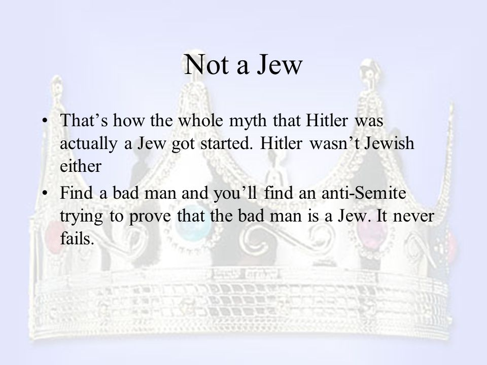 Not a Jew That's how the whole myth that Hitler was actually a Jew got started. Hitler wasn't Jewish either Find a bad man and you'll find an anti-Sem