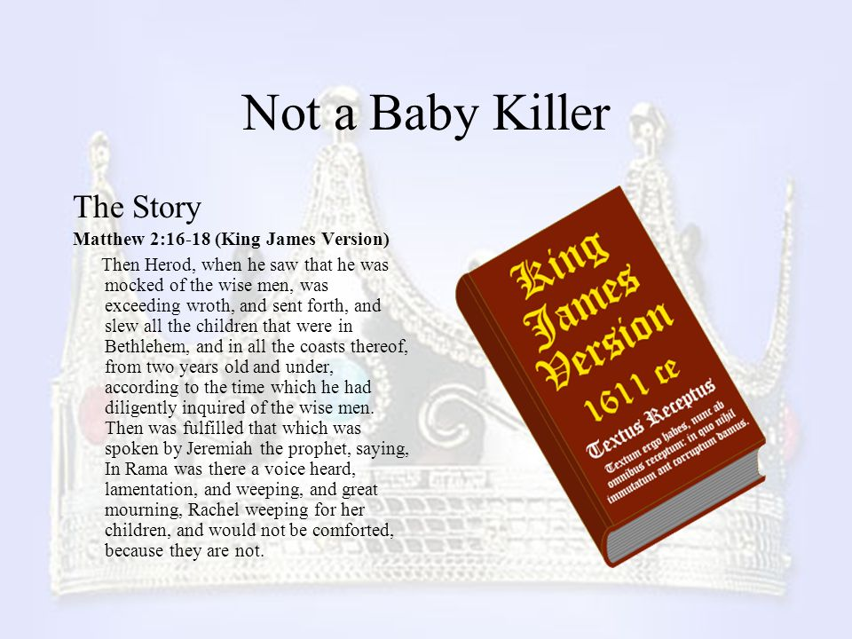 Not a Baby Killer The Story Matthew 2:16-18 (King James Version) Then Herod, when he saw that he was mocked of the wise men, was exceeding wroth, and