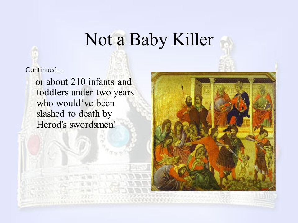 Not a Baby Killer Continued… or about 210 infants and toddlers under two years who would've been slashed to death by Herod's swordsmen!