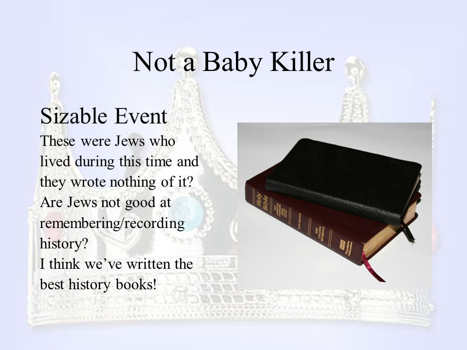 Not a Baby Killer Sizable Event These were Jews who lived during this time and they wrote nothing of it? Are Jews not good at remembering/recording hi