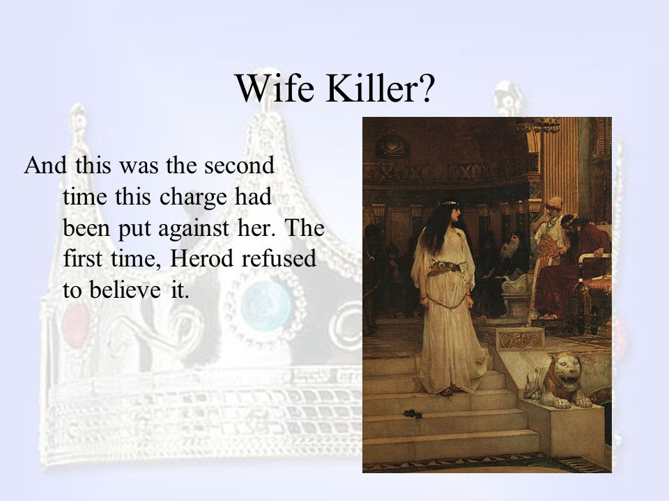 Wife Killer? And this was the second time this charge had been put against her. The first time, Herod refused to believe it.