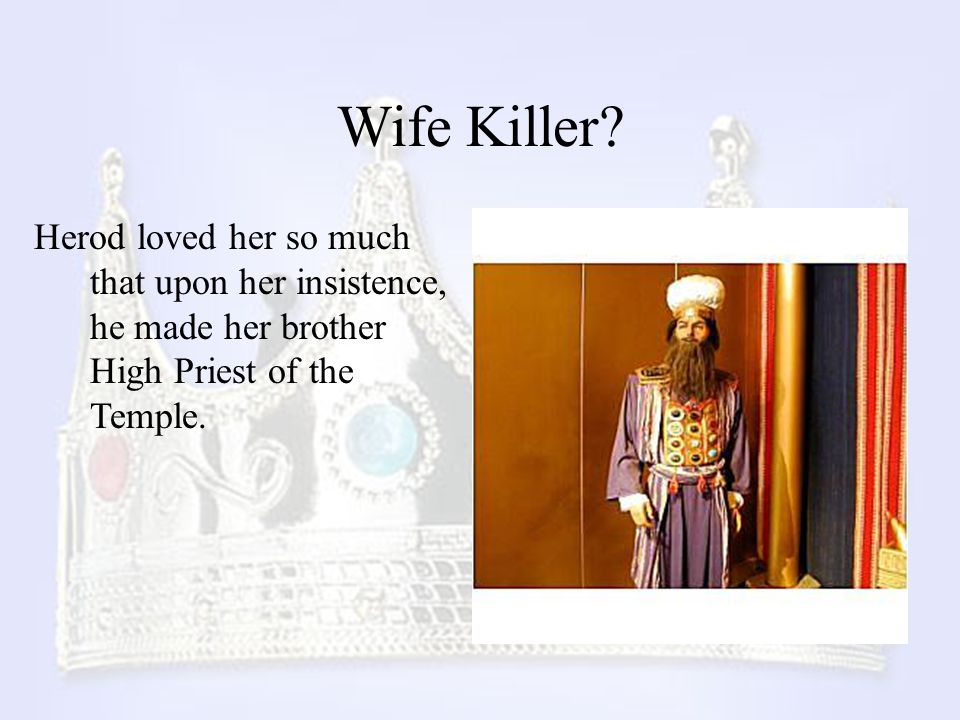 Wife Killer? Herod loved her so much that upon her insistence, he made her brother High Priest of the Temple.