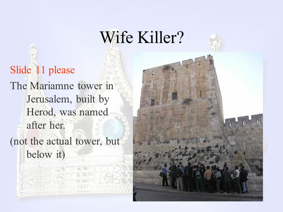 Wife Killer? Slide 11 please The Mariamne tower in Jerusalem, built by Herod, was named after her. (not the actual tower, but below it)
